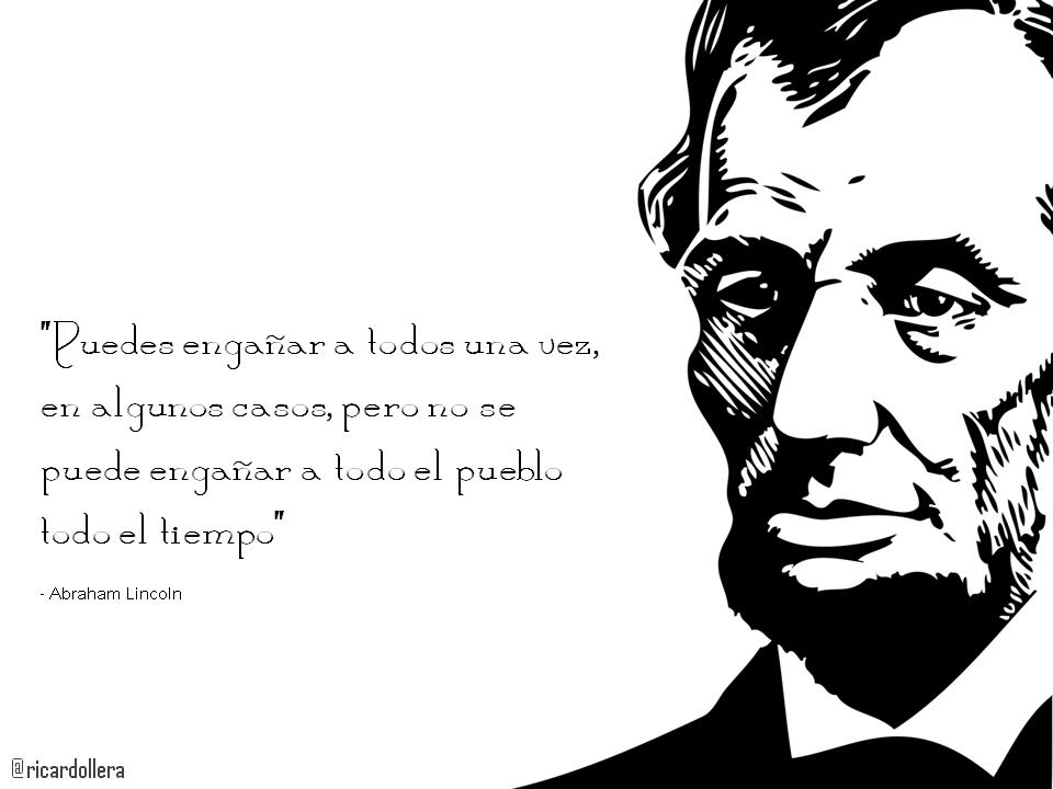 """""""Puedes engañar a todos una vez, en algunos casos, pero no se puede engañar a todo el pueblo todo el tiempo"""" -Abraham Lincoln"""