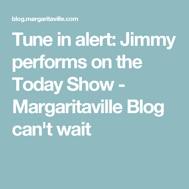 Tune in alert: Jimmy performs on the Today Show - Margaritaville Blog can't wait