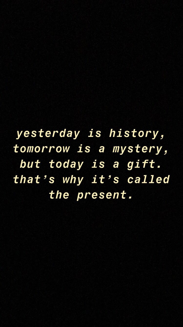 Is today gift is mystery but a a tomorrow Yesterday is