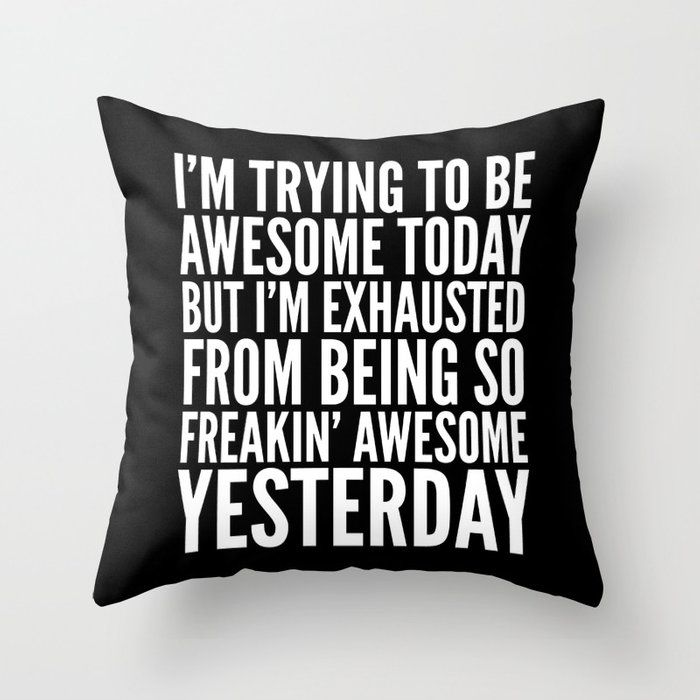 BE AWESOME TODAY, BUT I'M EXHAUSTED FROM BEING SO FREAKIN' AWESOME YESTERDAY Throw Pillow