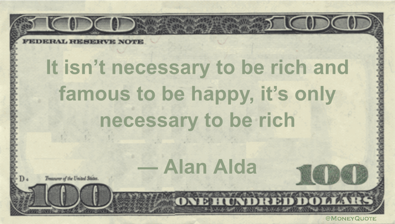 Funny Money Quotes: Happiness can be elusive, even when we are famous, but it makes an appearance more often among the wealthy than the poor. Alan Alda said: It isn't necessary to be rich and famous to be happy, it's only necessary to be rich — Alan Alda Related posts:Funny Money Quote: Henny Youngman on …