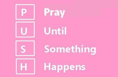 P.U.S.H. Pray Until Something Happens