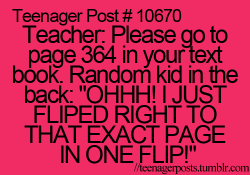 Teenager Posts: Kids do this all the time and it makes me want to slap them, nobody cares if you flipped to the right page.