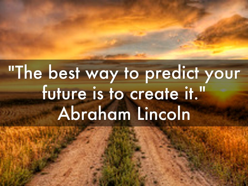 The Best Way To Predict Your Future Is To Create It Abraham
