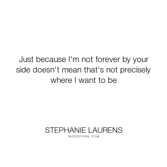 "Stephanie Laurens - ""Just because I'm not forever by your side doesn't mean that's not precisely where..."". romance, longing, apart, demon-cynster, love"