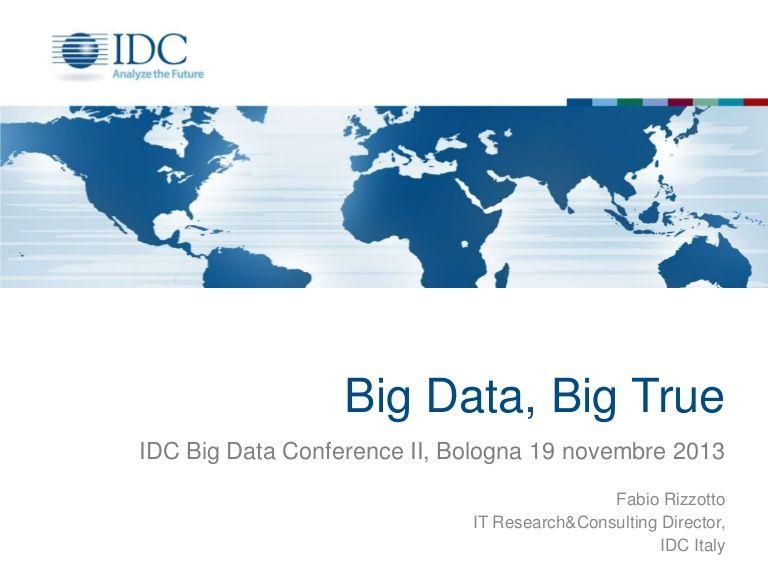 Big Data, Big True: abstract della presentazione di Fabio Rizzotto, IT Research & Consulting Director di IDC Italia, all'IDC Big Data Conference II, a Bologna il 19 novembre 2013