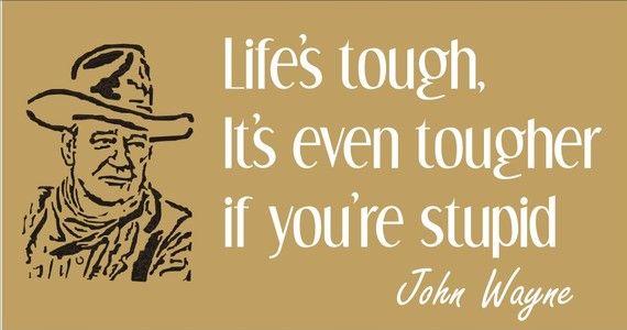 So true, John Wayne
