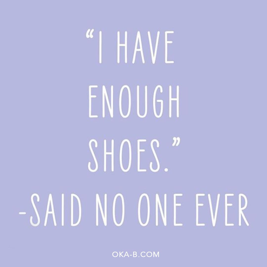 I Have Enough Shoes Said No One Ever Our Favorite Shoe Quotes