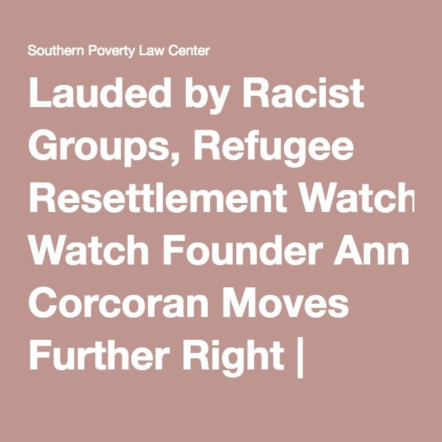 Lauded by Racist Groups, Refugee Resettlement Watch Founder Ann Corcoran Moves Further Right | Southern Poverty Law Center - works with CSP and loves AmRen and Taylor as well. Trying to keep refugees out of America