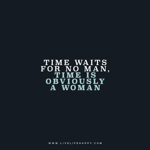 Time Waits For No Man Time Is Obviously A Woman Unknown Www