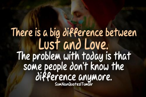 There Is A Big Difference Between Lust And Love The Problem With