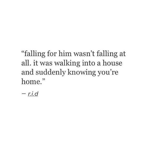 """""""Falling for him wasn't falling at all. It was walking into a house and suddenly knowing you're home.""""  — r.i.d."""
