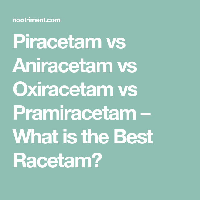 Piracetam Vs Aniracetam Vs Oxiracetam Vs Pramiracetam What Is The