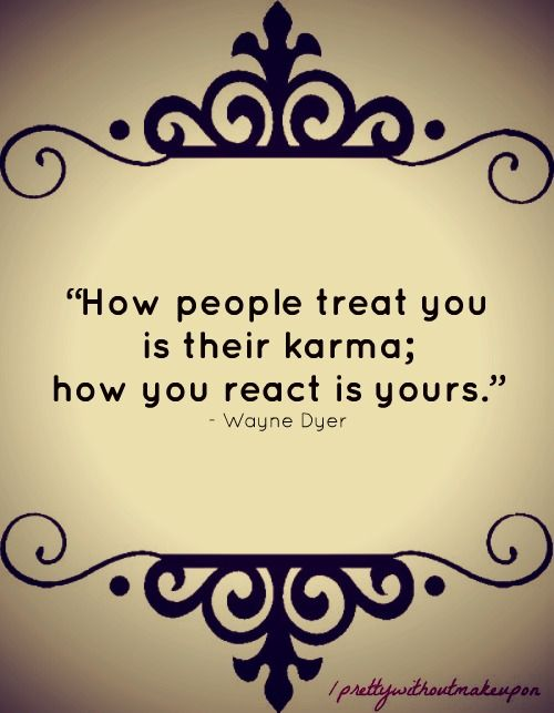 """How people treat you is their karma; how you react is yours."" Wayne Dyer"