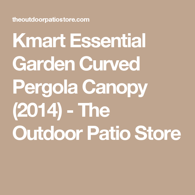 Kmart Essential Garden Curved Pergola Canopy (2014)   The Outdoor Patio  Store