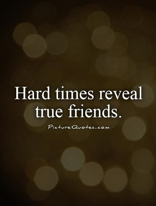 Hard times reveal true friends. Picture Quotes. | Friendship