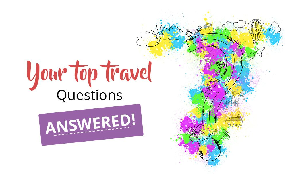 Your top travel questions-answered!