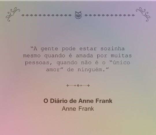"""""""A gente pode estar sozinha mesmo quando é amada por muitas pessoas, quando não é o """"único amor"""" de ninguém."""" Anne Frank"""