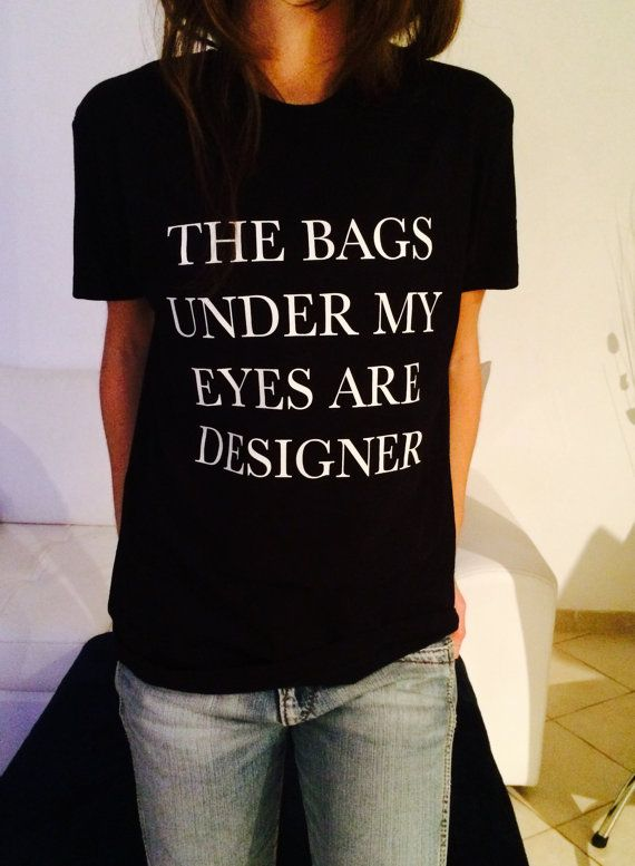 The bags under my eyes are designer Tshirt black Fashion funny