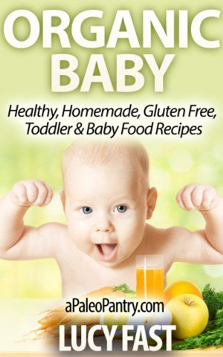 Organic Baby - Healthy, Homemade, Gluten Free, Toddler & Baby Food Recipes (Paleo Diet Solution Series) by Lucy Fast, http://www.amazon.com/dp/B00I4MDXVO/ref=cm_sw_r_pi_dp_uvxttb02JYEC5