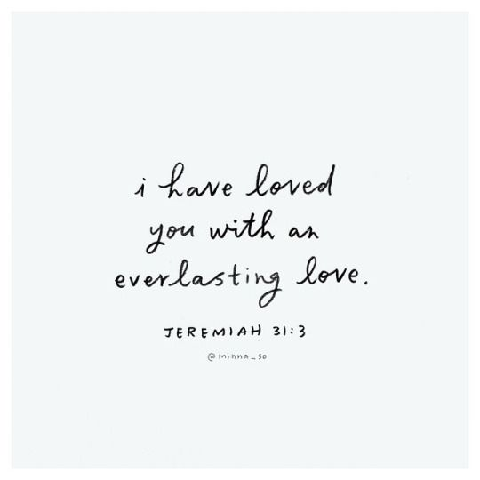 T: This is a verse that speaks to our why...Why it is what we do and why we have this burning need to spread love everywhere... i have loved you with an everlasting love.