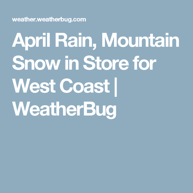 April Rain, Mountain Snow in Store for West Coast | WeatherBug