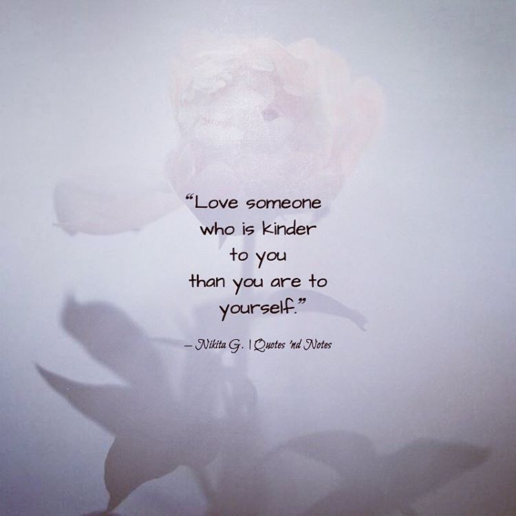 Love Someone Who Is Kinder To You Than You Are To Yourself Nikita Gill Via Instagram Quotesndnotes Quote Quotes Cite Citation Citations Wis Dumm