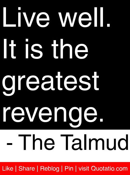 Live well. It is the greatest revenge. - The Talmud # ...