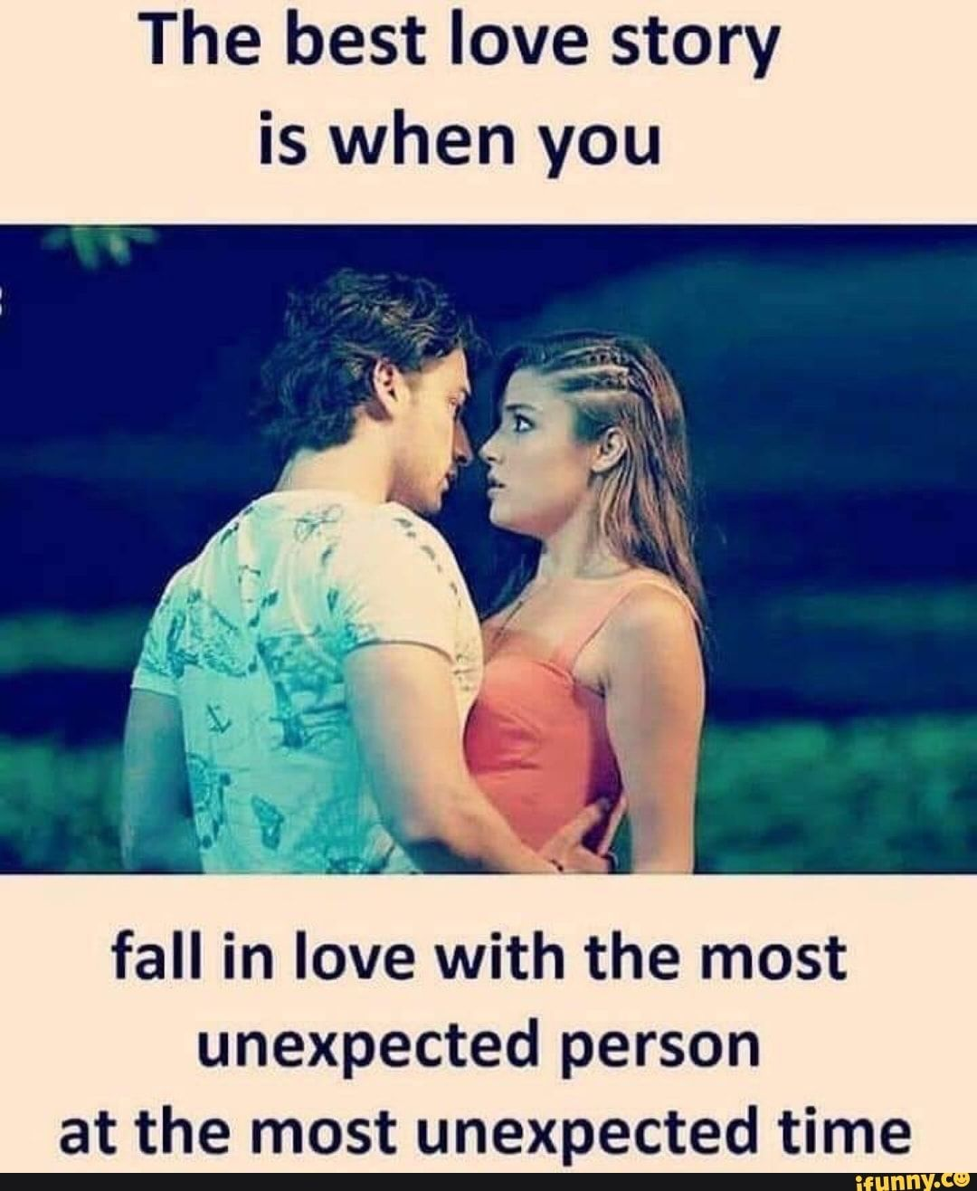The Best Love Story Is When You Fall In Love With The Most Unexpected Person At The Most Unexpected Time Ifunny Couple Quotes Funny Fun Quotes Funny Friends Quotes Funny