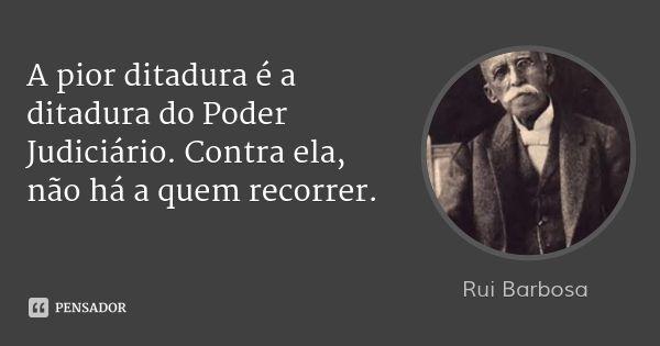 A pior ditadura é a ditadura do Poder Judiciário. Contra ela, não há a quem recorrer.... Frase de Rui Ba… | Rui barbosa frases, Frases em portugues, Citações sábias
