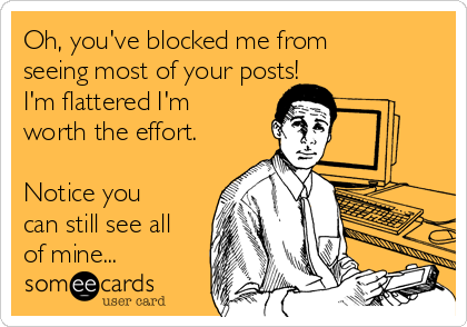 Oh You Ve Blocked Me From Seeing Most Of Your Posts I M Flattered I M Worth The Effort Notice You Can Still See All Of Mine Ecards Funny Work Humor Someecards