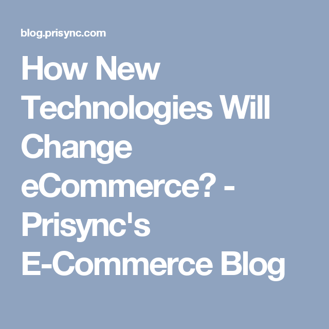 How New Technologies Will Change Ecommerce Prisync S E Commerce Blog Ecommerce Technology Commerce