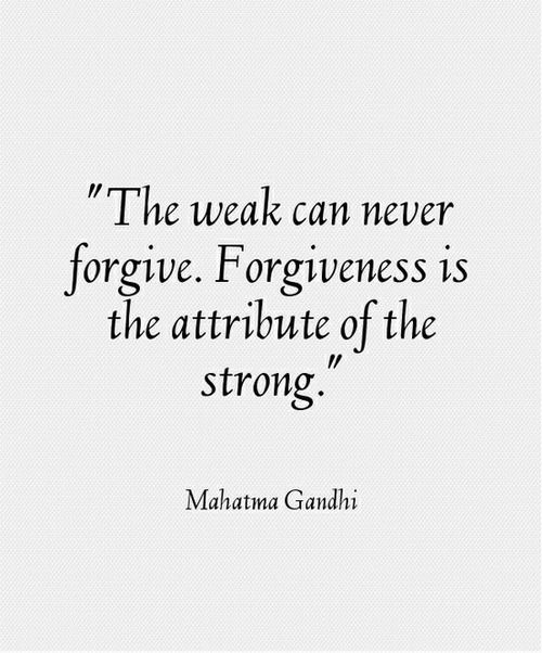Forgive And Forget Quotes The Weak Can Never Forgiveforgiveness Is The Attribute Of The .