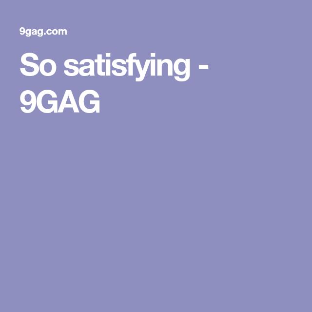 So satisfying - 9GAG
