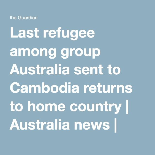 Last refugee among group Australia sent to Cambodia returns to home country | Australia news | The Guardian