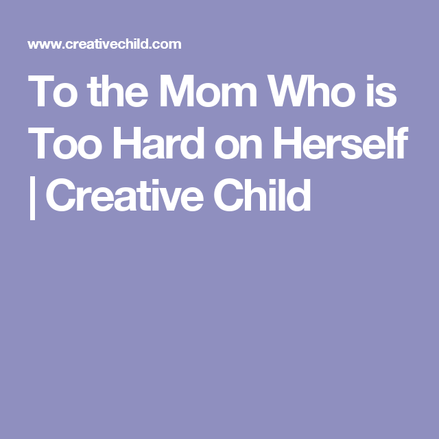 To the Mom Who is Too Hard on Herself | Creative Child