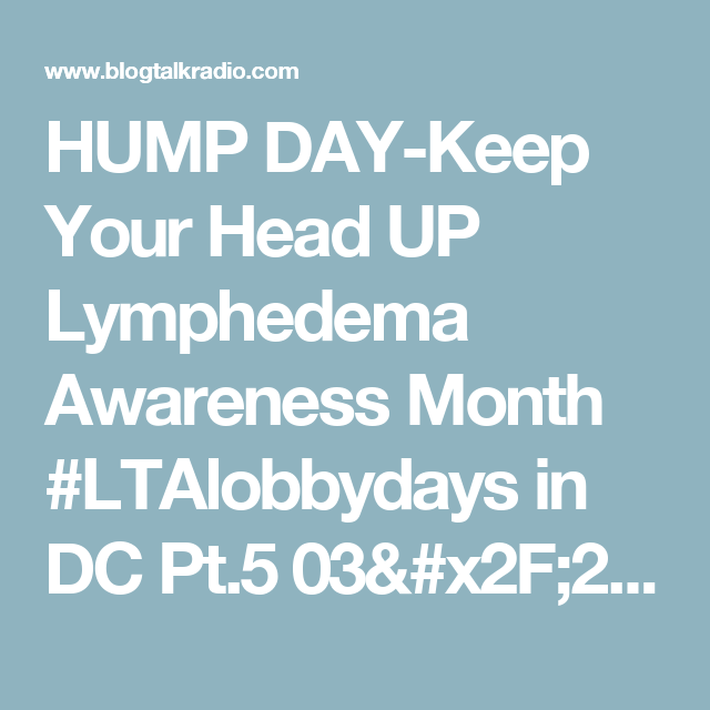 HUMP DAY-Keep Your Head UP Lymphedema Awareness Month #LTAlobbydays in DC Pt.5 03/29 by mommieactivist   News Podcasts