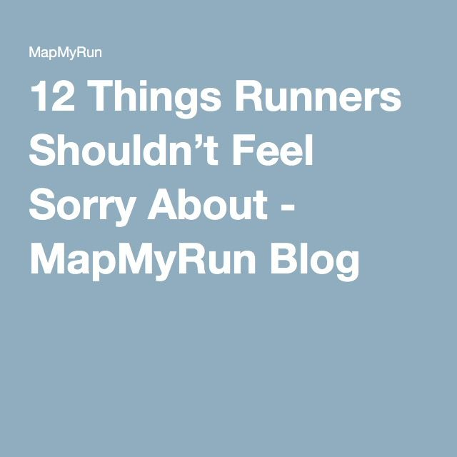 12 Things Runners Shouldn't Feel Sorry About - MapMyRun Blog