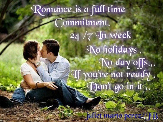 Romance is a full time commitment ,24/7 in  a week.No holidays ,No day offs,If you're not ready ,,don't go in it ,,