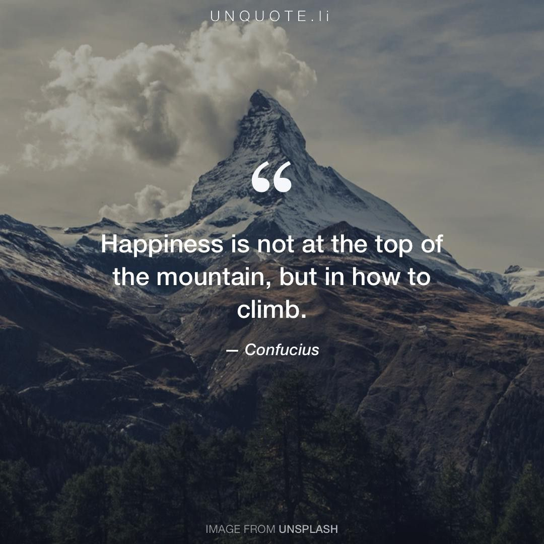 Confucius Happiness Is Not At The Top Of The Mountain But In How To Climb Mountain Quotes Nature Quotes Wise Quotes
