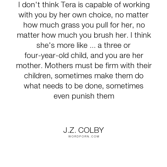 """J.Z. Colby - """"I don't think Tera is capable of working with you by her own choice, no matter how..."""". children, animals, training, nebador"""