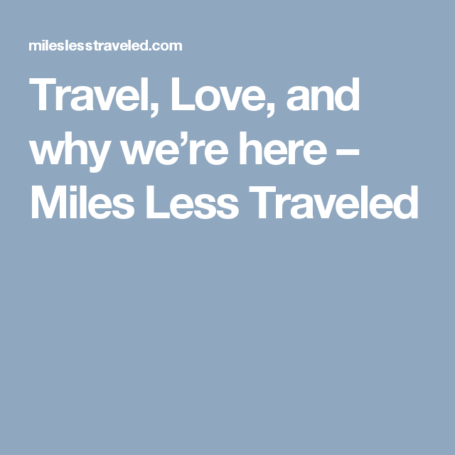 Travel, Love, and why we're here – Miles Less Traveled