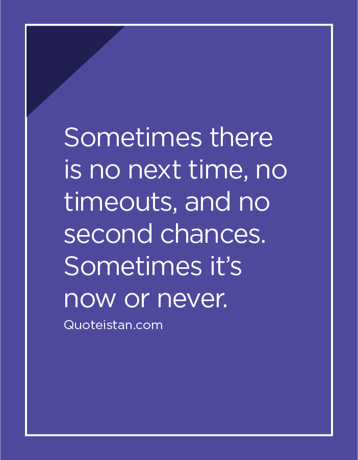Sometimes There Is No Next Time No Timeouts And No Second Chances Sometimes It S Now Or Never Chance Quotes Wisdom Quotes Second Chance Quotes