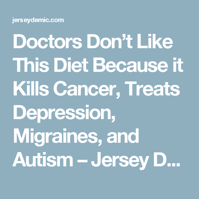Doctors Don't Like This Diet Because it Kills Cancer, Treats Depression, Migraines, and Autism – Jersey Demic