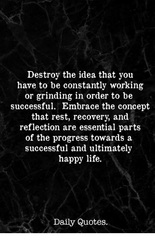 Destroy The Idea That You Have To Be Constantly Working Or Grinding In Order To Be Successful Embrace The Concept That Rest Daily Quotes Happy Life Life Quotes