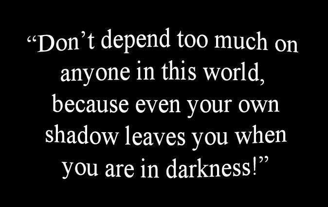 Đừng quá dựa dẫm vào bất cứ ai trên thế giới này, bởi ngay cả cái bóng của bạn cũng bỏ bạn mà đi khi bạn ở trong bóng tối.