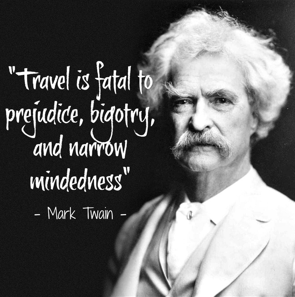 """""""Travel is fatal to prejudice, bigotry, and narrow ..."""