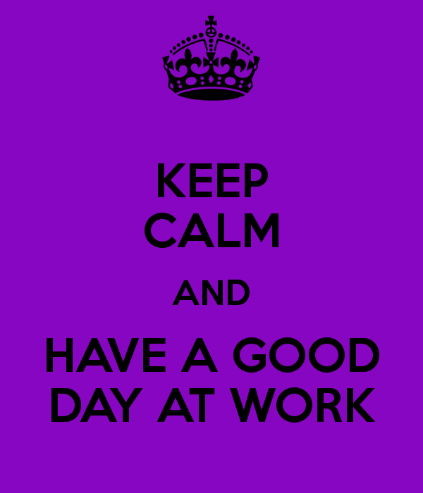HAVE A GOOD DAY AT WORK TODAY WILL BE A GREAT DAY! | Sayings | Runas