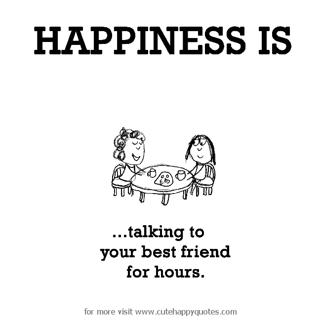 Happiness is, talking to your best friend for hours.   Cute Happy