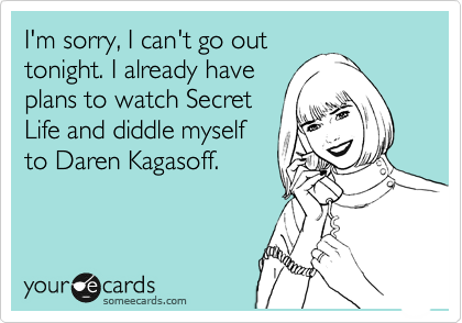 I'm sorry, I can't go out tonight. I already have plans to watch Secret Life and diddle myself to Daren Kagasoff.